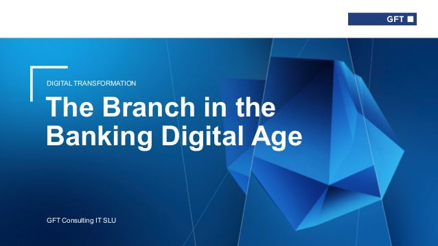 DIGITAL TRANSFORMATION The Branch in the Banking Digital Age GFT Consulting IT SLU