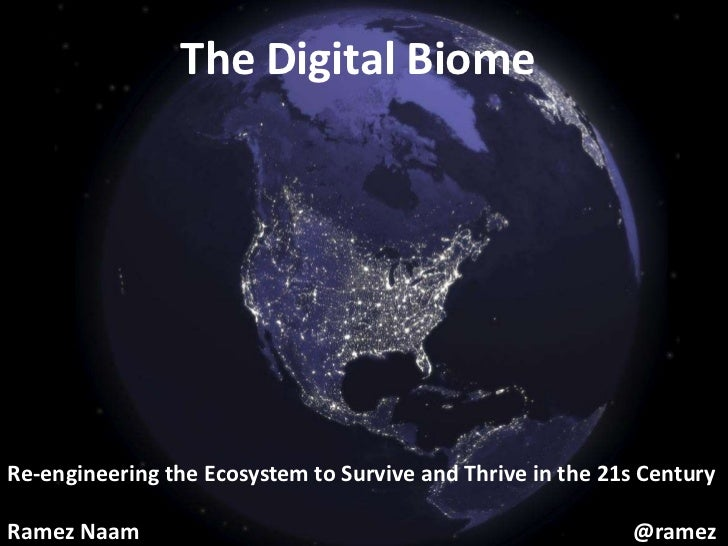 The Digital Biome<br />Re-engineering the Ecosystem to Survive and Thrive in the 21s Century<br />Ramez Naam							       ...