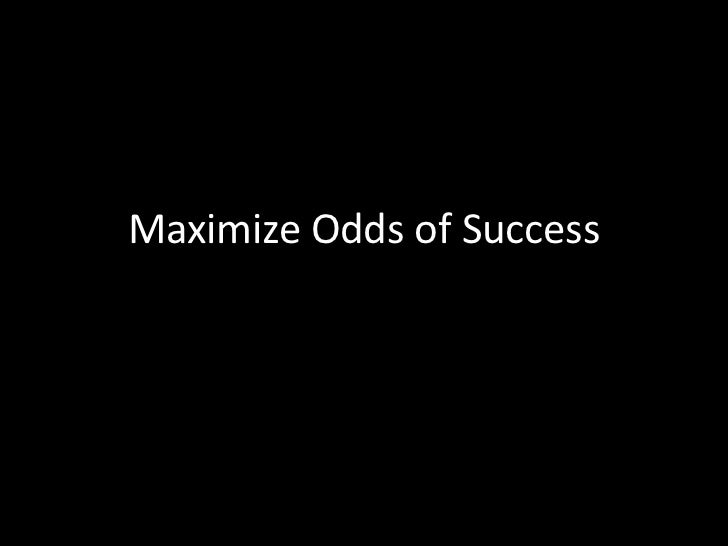 Maximize Odds of Success<br />