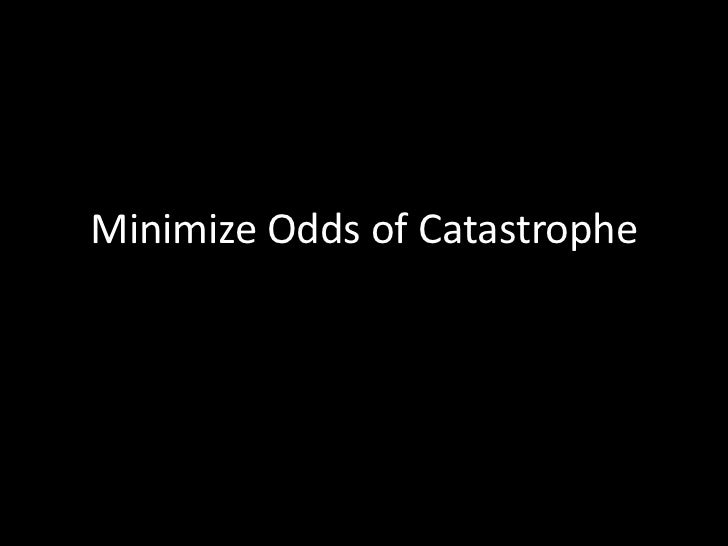 Minimize Odds of Catastrophe<br />