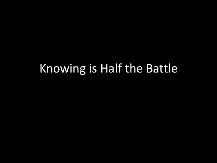 Knowing is Half the Battle<br />