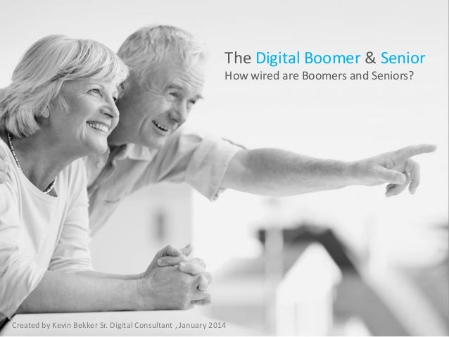 The Digital Boomer & Senior How wired are Boomers and Seniors?  Created by Kevin Bekker Sr. Digital Consultant , January 2...