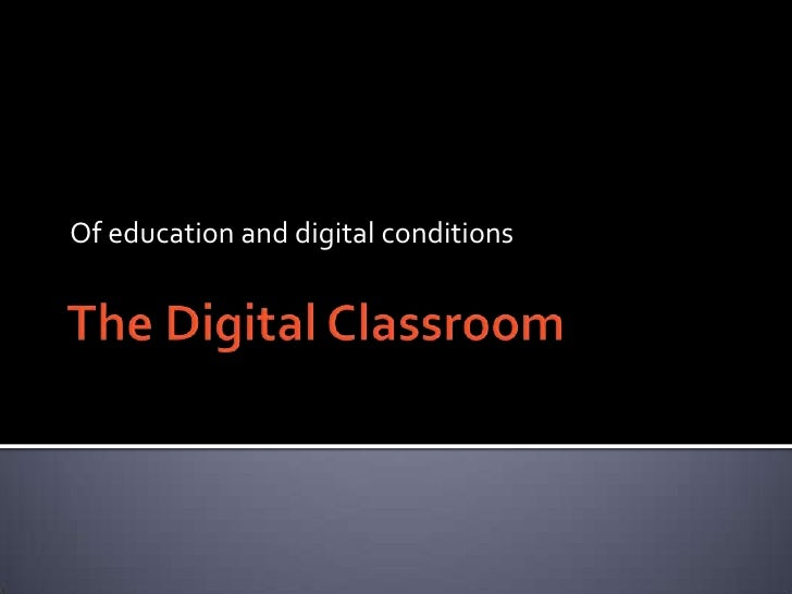 The Digital Classroom<br />Of education and digital conditions<br />