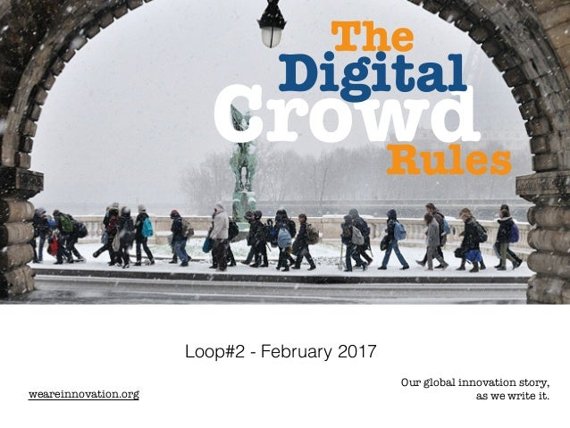 Loop#2 - February 2017 weareinnovation.org Our global innovation story, as we write it. Crowd Digital The Rules