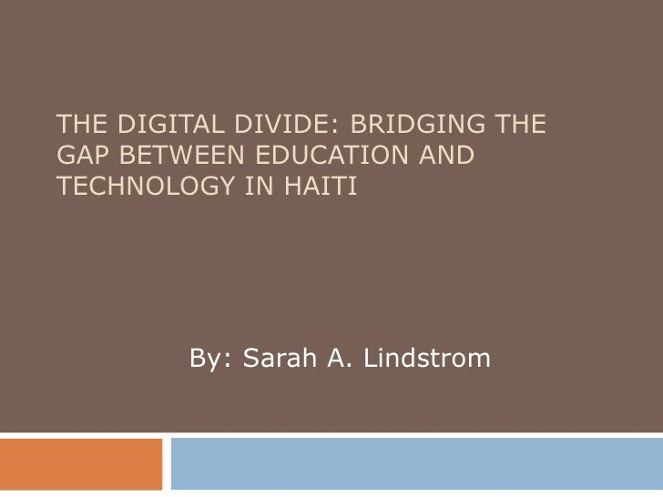 THE DIGITAL DIVIDE: BRIDGING THE GAP BETWEEN EDUCATION AND TECHNOLOGY IN HAITI By: Sarah A. Lindstrom