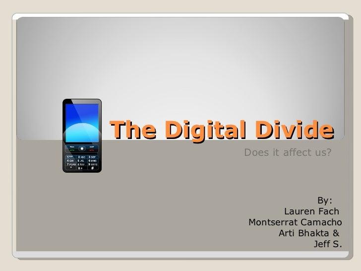 The Digital Divide Does it affect us? By:  Lauren Fach  Montserrat Camacho Arti Bhakta &  Jeff S.