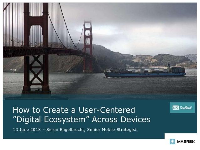 """How to Create a User-Centered """"Digital Ecosystem"""" Across Devices 13 June 2018 – Søren Engelbrecht, Senior Mobile Strategist"""