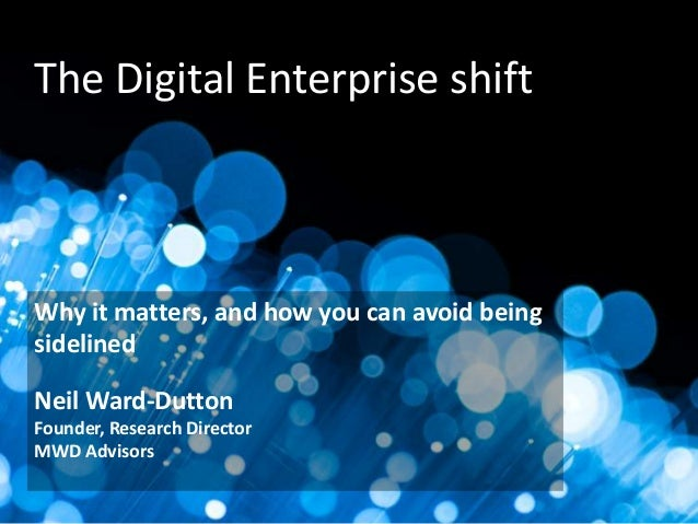 The Digital Enterprise shift  Why it matters, and how you can avoid being sidelined Neil Ward-Dutton Founder, Research Dir...