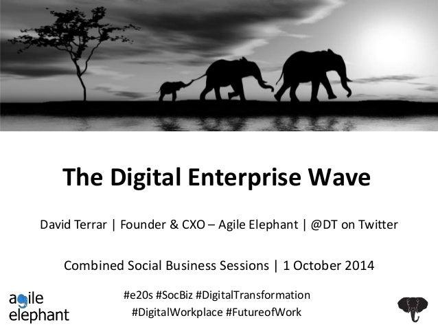 The Digital Enterprise Wave  David Terrar   Founder & CXO – Agile Elephant   @DT on Twitter  Combined Social Business Sess...