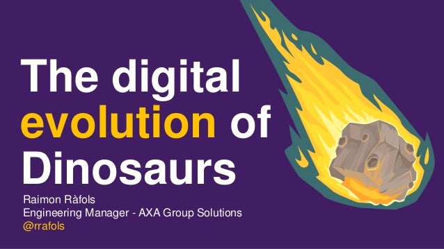The digital evolution of DinosaursRaimon Ràfols Engineering Manager - AXA Group Solutions @rrafols