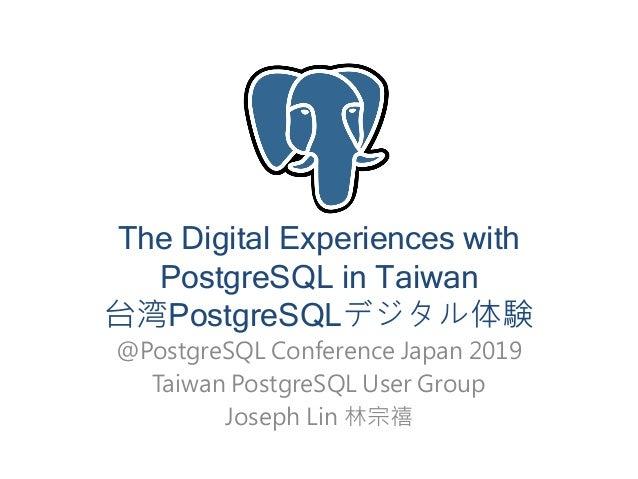 The Digital Experiences with PostgreSQL in Taiwan 台湾PostgreSQLデジタル体験 @PostgreSQL Conference Japan 2019 Taiwan PostgreSQL U...