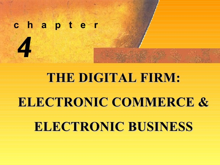 4 THE DIGITAL FIRM: ELECTRONIC COMMERCE &  ELECTRONIC BUSINESS c  h  a  p  t  e  r