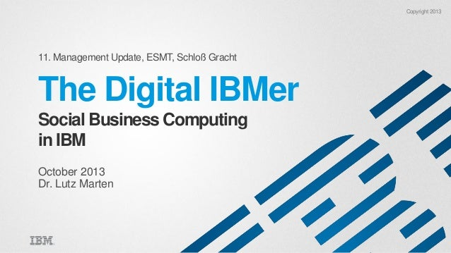 Copyright 2013  11. Management Update, ESMT, Schloß Gracht  The Digital IBMer Social Business Computing in IBM October 201...