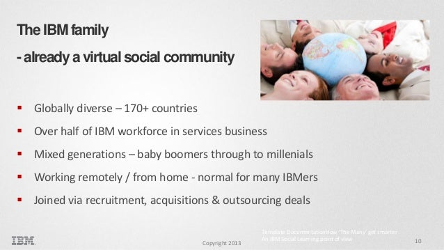 The IBM family - already a virtual social community  Globally diverse – 170+ countries  Over half of IBM workforce in se...
