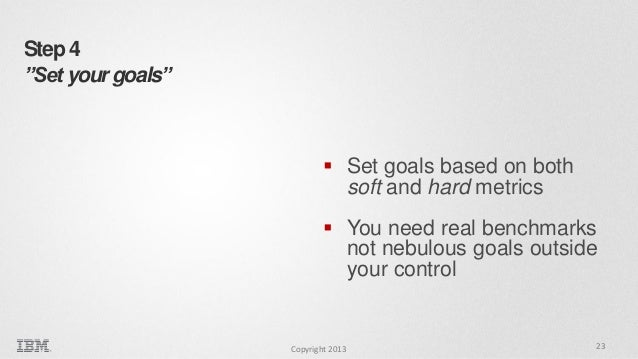 """Step 4 """"Set your goals""""   Set goals based on both soft and hard metrics  You need real benchmarks not nebulous goals out..."""