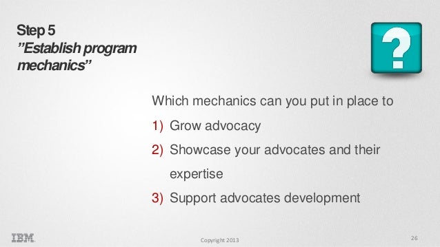 """Step 5 """"Establish program mechanics"""" Which mechanics can you put in place to 1) Grow advocacy 2) Showcase your advocates a..."""