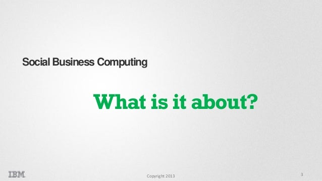 Social Business Computing  What is it about?  Copyright 2013  3