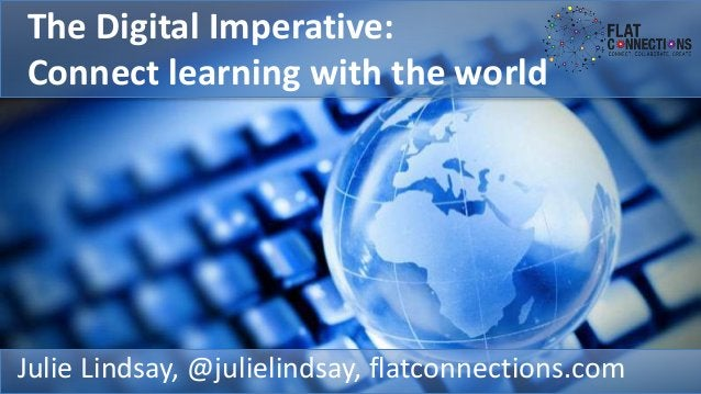 The Digital Imperative: Connect learning with the world Julie Lindsay, @julielindsay, flatconnections.com