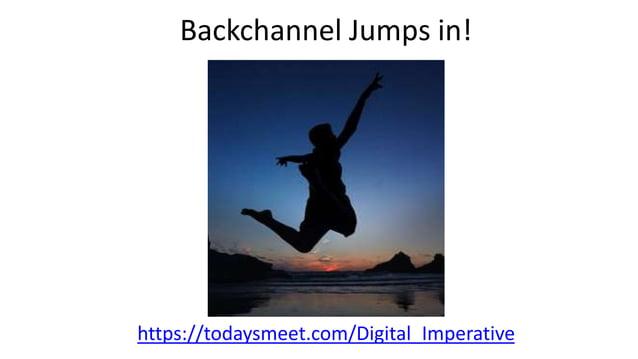 Backchannel Jumps in! https://todaysmeet.com/Digital_Imperative