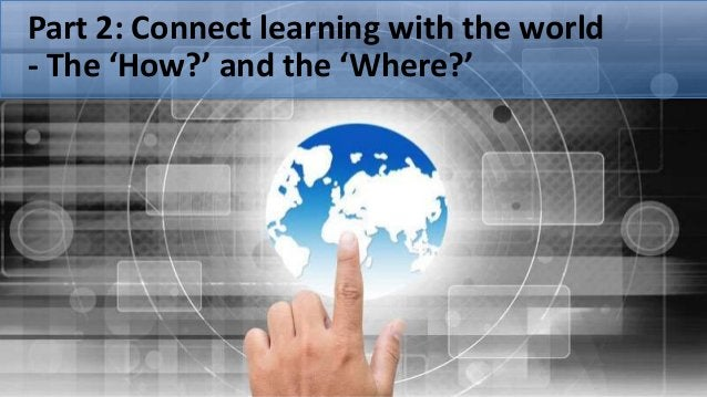 Part 2: Connect learning with the world - The 'How?' and the 'Where?'