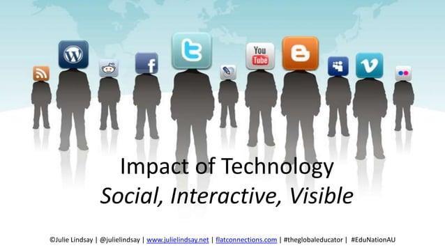 Impact of Technology Social, Interactive, Visible ©Julie Lindsay   @julielindsay   www.julielindsay.net   flatconnections....