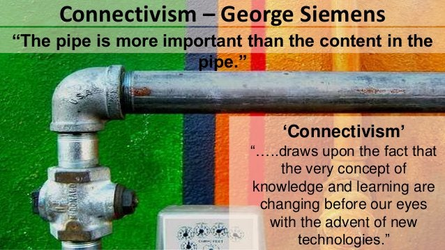"""""""The pipe is more important than the content in the pipe."""" Connectivism – George Siemens 'Connectivism' """"…..draws upon the..."""