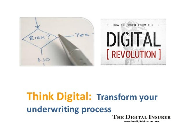 www.the-digital-insurer.com Think Digital: Transform your underwriting process