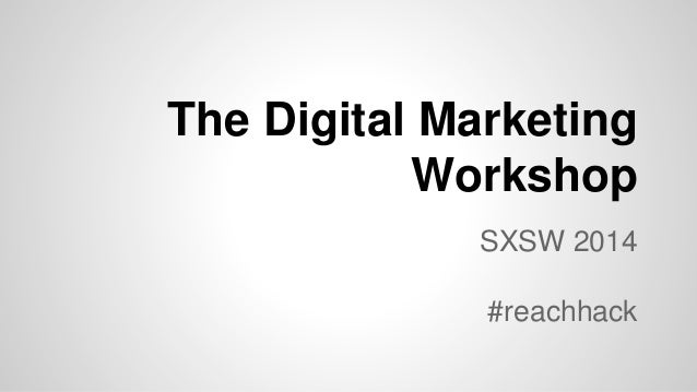 The Digital Marketing Workshop SXSW 2014 #reachhack