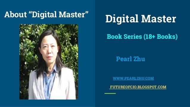 "Book Series (18+ Books) Pearl Zhu WWW.PEARLZHU.COM FUTUREOFCIO.BLOGSPOT.COM About ""Digital Master"" Digital Master"