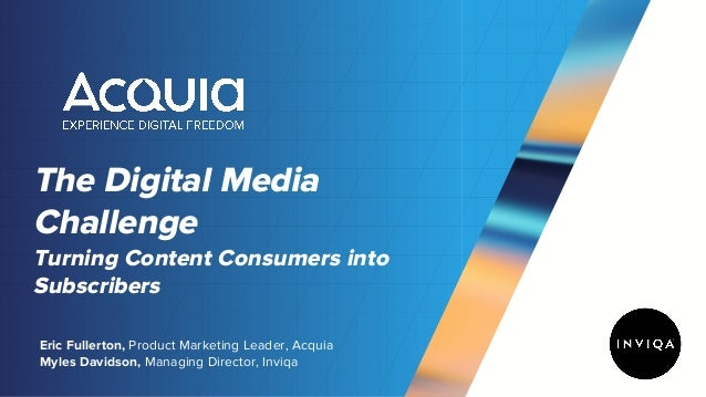The Digital Media Challenge Turning Content Consumers into Subscribers Eric Fullerton, Product Marketing Leader, Acquia My...