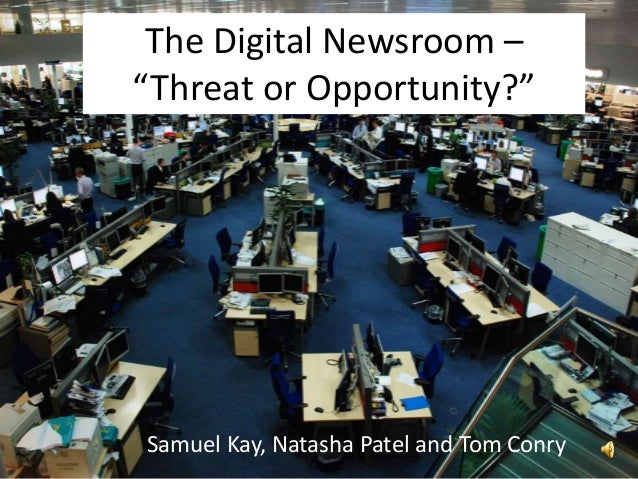 "Samuel Kay, Natasha Patel and Tom Conry The Digital Newsroom – ""Threat or Opportunity?"""