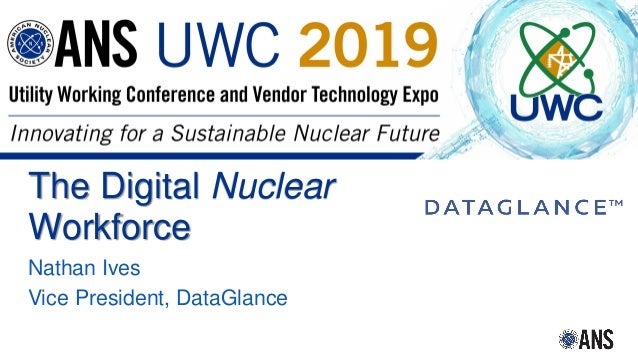 2018 International Congress on Advances in Nuclear Power Plants The Digital Nuclear Workforce Nathan Ives Vice President, ...