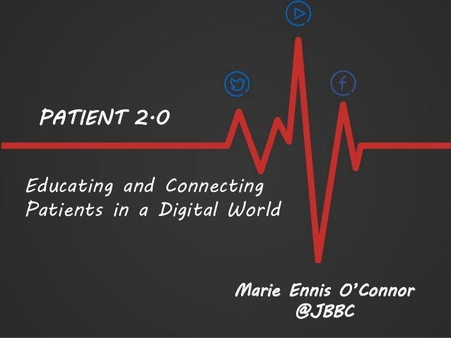 Educating and Connecting Patients in a Digital World Marie Ennis O'Connor @JBBC PATIENT 2.0