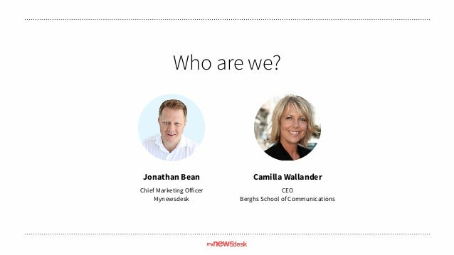 Who are we? Jonathan Bean Chief Marketing Officer Mynewsdesk Camilla Wallander CEO Berghs School of Communications