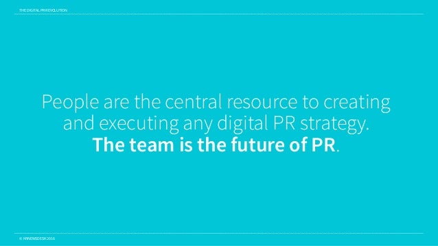 THE DIGITAL PR REVOLUTION © MYNEWSDESK 2016 People are the central resource to creating and executing any digital PR strat...