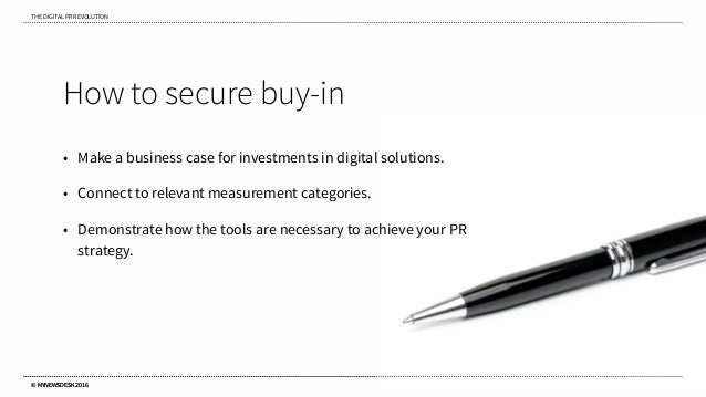 THE DIGITAL PR REVOLUTION © MYNEWSDESK 2016 How to secure buy-in • Make a business case for investments in digital solutio...
