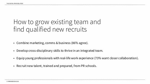 THE DIGITAL PR REVOLUTION © MYNEWSDESK 2016 How to grow existing team and find qualified new recruits • Combine marketing,...