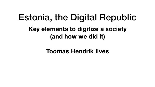 Estonia, the Digital Republic Key elements to digitize a society (and how we did it) Toomas Hendrik Ilves