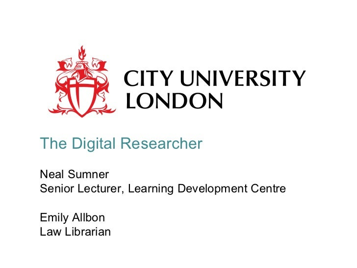The Digital Researcher Neal Sumner Senior Lecturer, Learning Development Centre Emily Allbon Law Librarian
