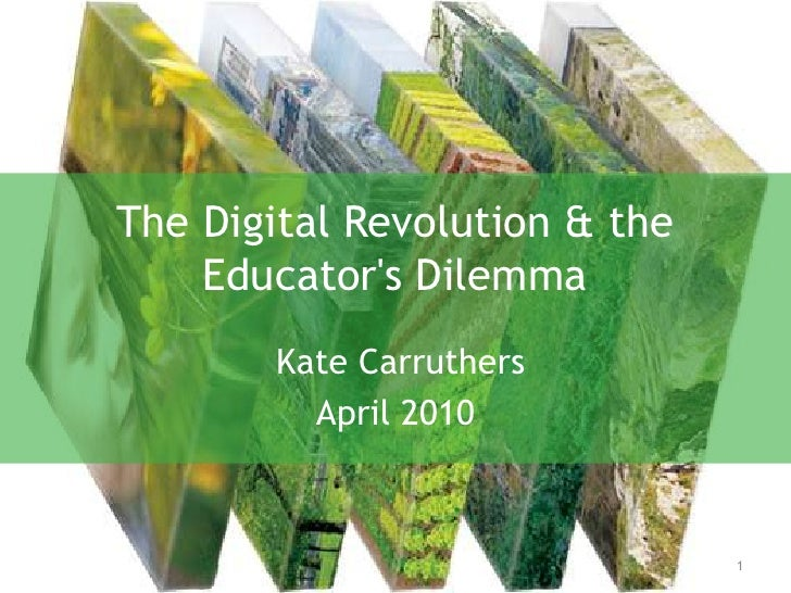 The Digital Revolution & the Educator's Dilemma<br /> Kate Carruthers<br />April 2010<br />1<br />