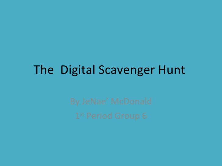 The  Digital Scavenger Hunt  By JeNae' McDonald 1 st  Period Group 6