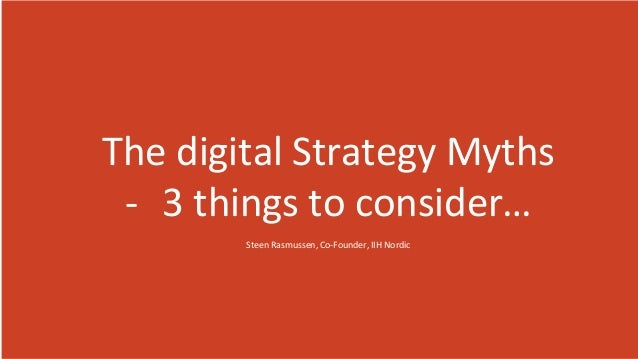 The digital Strategy Myths - 3 things to consider… Steen Rasmussen, Co-Founder, IIH Nordic