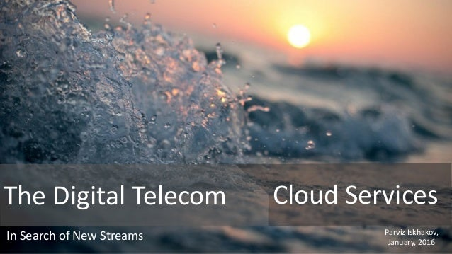 The Digital Telecom Cloud Services In Search of New Streams Parviz Iskhakov, January, 2016