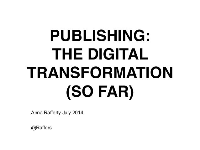 PUBLISHING:! THE DIGITAL TRANSFORMATION! (SO FAR) Anna Rafferty July 2014 ! @Raffers