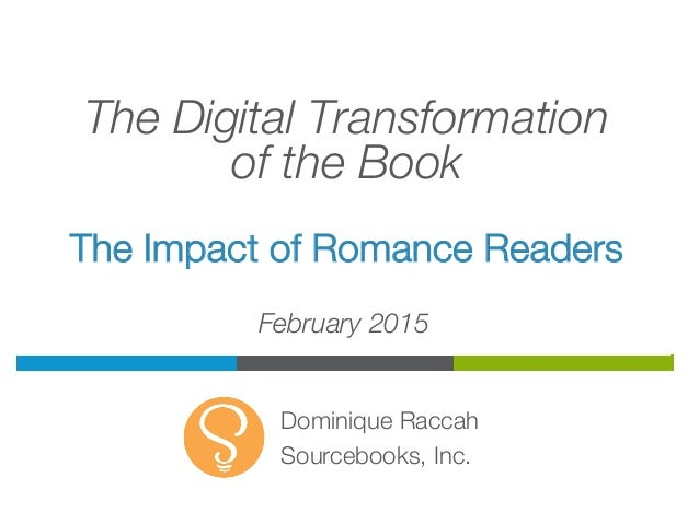 The Digital Transformation of the Book The Impact of Romance Readers Dominique Raccah Sourcebooks, Inc. February 2015