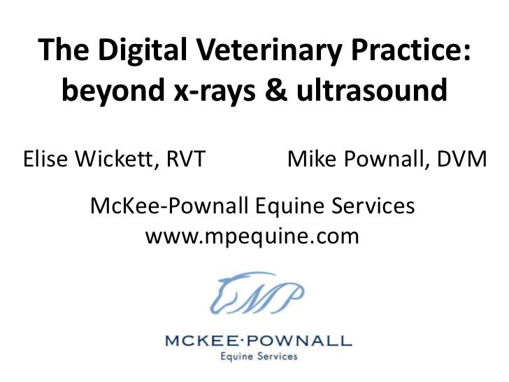 The Digital Veterinary Practice:  beyond x-rays & ultrasoundElise Wickett, RVT     Mike Pownall, DVM      McKee-Pownall Eq...