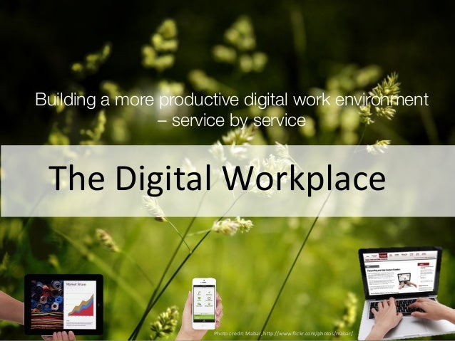 Building a more productive digital work environment  – service by service  The  Digital  Workplace  Photo  credit:  Mabar,...