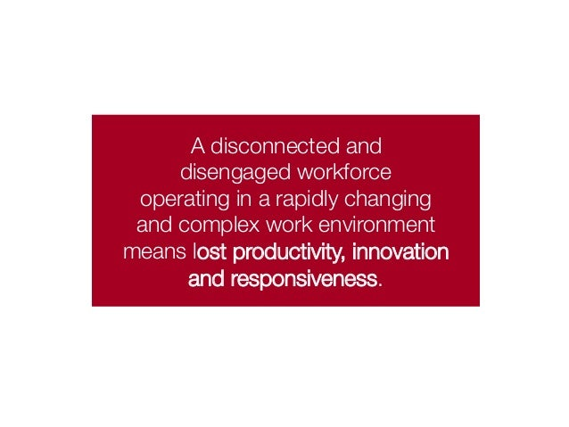 A disconnected and  disengaged workforce  operating in a rapidly changing  and complex work environment  means lost produc...