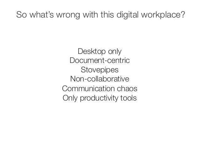 So what's wrong with this digital workplace?  Desktop only  Document-centric  Stovepipes  Non-collaborative  Communication...