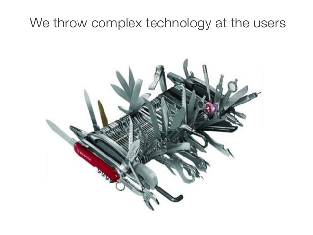 We throw complex technology at the users